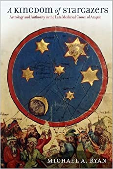 Book A Kingdom of Stargazers: Astrology and Authority in the Late Medieval Crown of Aragon (Frank W. Pierce Memorial Lectureship and Conference) by Michael A. Ryan (2011-09-15)