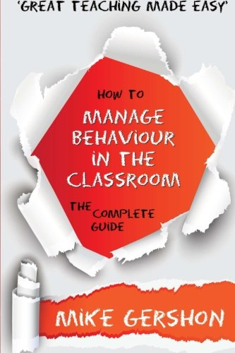 How to Manage Behaviour in the Classroom: The Complete Guide (The 'How To...' Great Classroom Teaching Series) (Volume 7