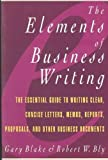 The Elements of Business Writing : A Guide to Writing Clear, Concise Letters, Memos, Reports, Proposals, and Other Business Documents, Blake, Gary and Bly, Robert W., 0020080956