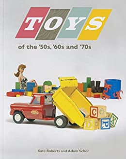 amazon com toys of the 50s 60s and 70s ebook kate roberts adam