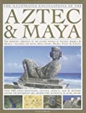 The Illustrated Encyclopedia of the Aztec and Maya: The Definitive Chronicle of the Ancient Peoples of Mexico and Central America - Including the ... ... Photographs, Paintings, Artefacts and Maps