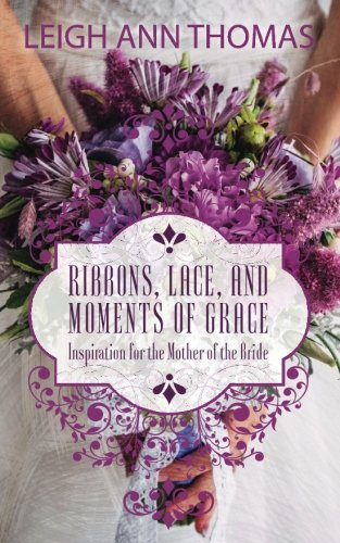 Book: Ribbons, Lace, and Moments of Grace - Inspiration for the Mother of the Bride by Leigh Ann Thomas