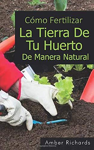 Cómo fertilizar la tierra de tu huerto de manera natural: Amazon.es: Richards, Amber, Vargas Giraldo, Alejandro: Libros