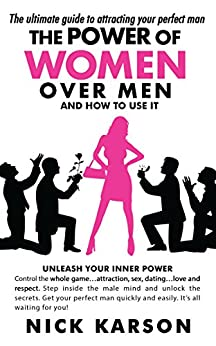 The Power Of Women Over Men And How To Use It: The Ultimate Guide To Attracting Your Perfect Man by [Karson, Nick]
