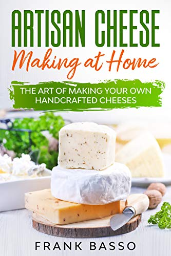 Artisan Cheese Making at Home: The Art of Making Your Own Handcrafted Cheeses by [Basso, Frank]