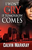 I Won't Cry If Tomorrow Comes by Calvin Markray (2007-10-06)