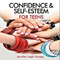 Confidence & Self-Esteem for Teens Audiobook by Jennifer Leigh Youngs Narrated by Francie Wyck
