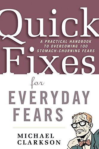 Quick Fixes for Everyday Fears: A Practical Handbook to Overcoming 100 Stomach-Churning Fears