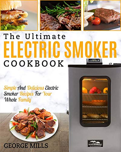 Electric Smoker Cookbook: The Ultimate Electric Smoker Cookbook - Simple and Delicious Electric Smoker Recipes for Your Whole Family by George Mills