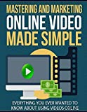Mastering and Marketing Online Video Made Simple - Everything You Ever Wanted to Know About Using Videos Online