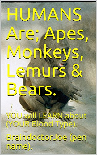 HUMANS  Are;   Apes,  Monkeys,  Lemurs  &  Bears.: YOU will LEARN about  (YOUR  Blood  Type). (BraindoctorJoe Book - Of What Types Evolution The Different Are