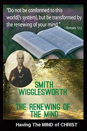 Smith Wigglesworth  The Renewing of the Mind: Having The MIND of CHRIST (Yeager H Michael)