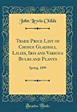 Amazon / Forgotten Books: Trade Price List of Choice Gladioli, Lilies, Iris and Various Bulbs and Plants Spring, 1899 Classic Reprint (John Lewis Childs)
