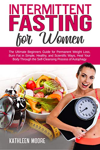 Intermittent Fasting for women: The Ultimate Beginners Guide for Permanent Weight Loss, Burn Fat in Simple, Healthy and Scientific Ways, Heal Your Body Through the Self-Cleansing Process of Autophagy by Kathleen Moore