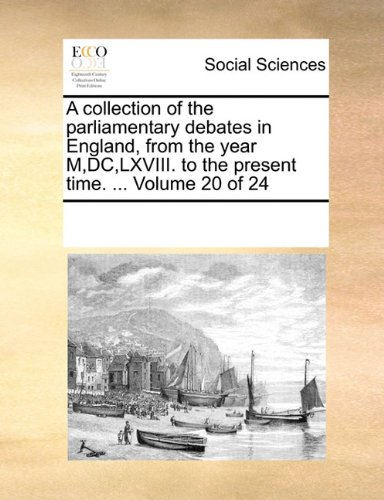 Read Online A collection of the parliamentary debates in England, from the year M,DC,LXVIII. to the present time. ...  Volume 20 of 24 pdf