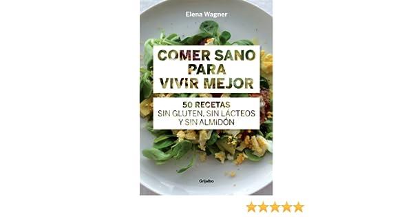Comer sano para vivir mejor: 50 recetas sin gluten, sin lácteos y sin almidón (Spanish Edition) - Kindle edition by Elena Wägner.