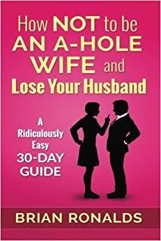 Book How Not to be an A-Hole Wife and Lose Your Husband (A-Hole Series) (Volume 2) by Brian Ronalds (2016-09-07)