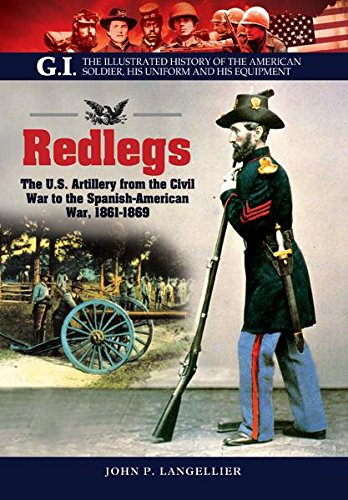 Redlegs: The U.S. Artillery from the Civil War to the Spanish American War, 1861-1898 (G.I. The Illustrated History of the American Solder, his Uniform and his Equipment)