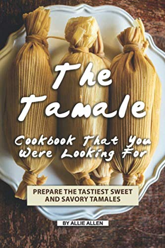 The Tamale Cookbook That You Were Looking For: Prepare the Tastiest Sweet and Savory Tamales by Allie Allen