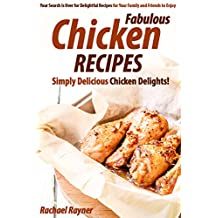 Fabulous Chicken Recipes: Simply Delicious Chicken Delights! - Your Search Is Over for Delightful Recipes for Your Family and Friends to Enjoy