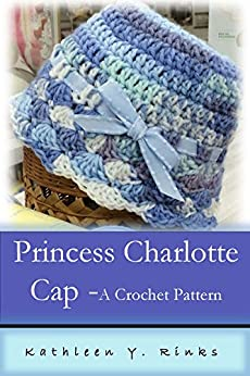 Princess Charlotte Crochet Cap: Crochet Pattern by [Rinks, Kathleen Y.]