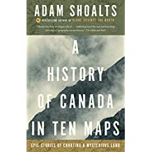 A History of Canada in Ten Maps: Epic Stories of Charting a Mysterious Land