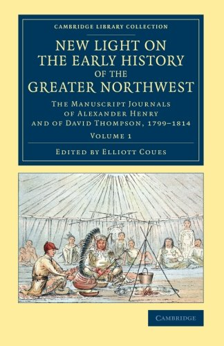 New Light on the Early History of the Greater Northwest: The Manuscript Journals of Alexander Henry and of David Thompson, 1799-1814 (Cambridge Library Collection - North American History) (Volume 1)