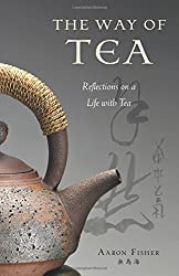 The Way of Tea: Reflections on a Life with Tea by Aaron Fisher (2010-01-10)