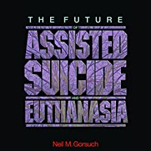 The Future of Assisted Suicide and Euthanasia Audiobook by Neil M. Gorsuch Narrated by John Pruden