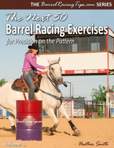 The Next 50 Barrel Racing Exercises for Precision on the Pattern (BarrelRacingTips.com) (Volume 3) by Heather Smith
