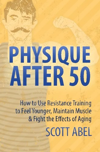 Physique After 50: How to Use Resistance Training  to Feel Great, Maintain Muscle & Fight the Effects of Aging