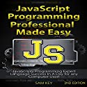 JavaScript Professional Programming Made Easy, 2nd Edition: Expert JavaScripts Programming Language Success in a Day for Any Computer User! Audiobook by Sam Key Narrated by Millian Quinteros