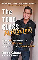 The Todd Glass Situation: A Bunch of Lies about My Personal Life and a Bunch of True Stories about My 30-Year Career in Stand-Up Comedy