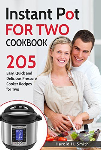 Instant Pot for Two Cookbook: 205 Easy, Quick and Delicious Pressure Cooker Recipes for Two by Harold H. Smith