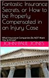 img - for Fantastic Insurance Secrets, or How to be Properly Compensated in an Injury Case: What Insurance Companies Do NOT Want You to Know!! book / textbook / text book