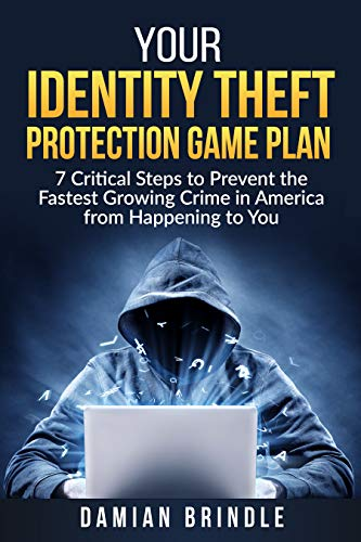 Your Identity Theft Protection Game Plan: 7 Critical Steps to Prevent the Fastest Growing Crime in America from Happening to You (What's The Best Computer Virus Protection)