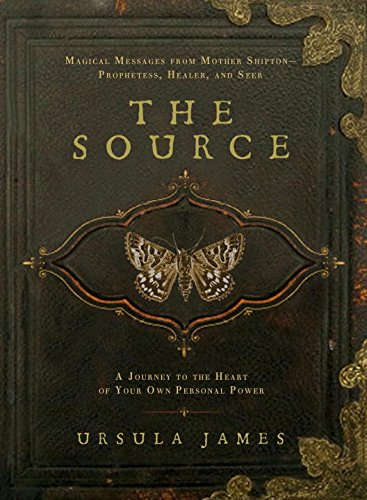 The Source: A Journey to the Heart of Your Own Personal Power; Magical Messages from Mother Shipton-Prophetess, Healer andSeer