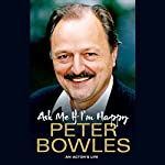 Ask Me If I'm Happy: An Actor's Life | Peter Bowles