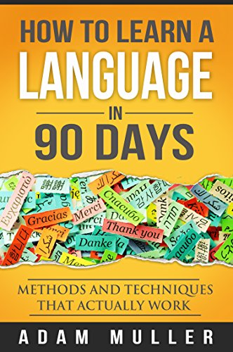 How To Learn A Language In 90 Days: Methods And Techniques That Actually Work (Learn Spanish, Learn Any Language, Language Learning, Learn A Foreign Language, Fluent for ever) by [Muller, Adam]