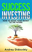 SUCCESS INVESTING: HOW TO GUIDE YOUR MONEY INTO THE FUTURE (INVESTING BASICS, HOW TO INVEST, MONEY INVESTMENTS, MONEY GUIDE BOOK 1)