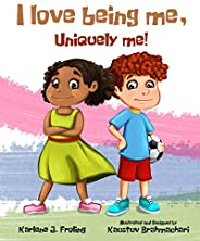 I Love Being Me, Uniquely Me!: A positive message children's book about self-acceptance, self-love, diversity,