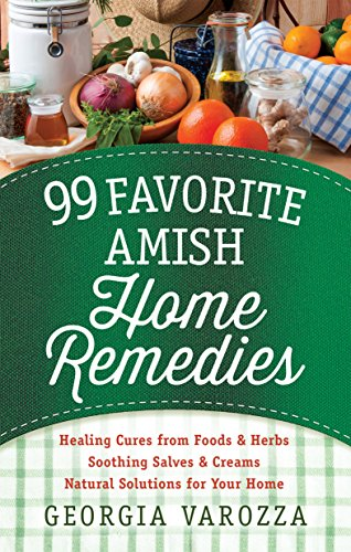 (99 Favorite Amish Home Remedies: *Healing Cures from Foods and Herbs *Soothing Salves and Creams *Natural Solutions for Your)