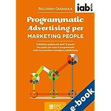 Programmatic Advertising per MARKETING PEOPLE: Pubblicità guidata dai dati? Sì grazie! Una guida per usare il programmatic nella tua prossima campagna pubblicitaria (Italian Edition)