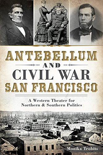 Antebellum and Civil War San Francisco: A Western Theater for Northern & Southern Politics (Civil War Series)
