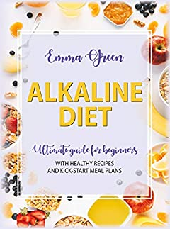 The Alkaline Diet: Ultimate Guide for Beginners with Healthy Recipes and Kick-Start Meal Plans (Alkaline cookbook)