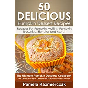 50 Delicious Pumpkin Dessert Recipes – Recipes For Pumpkin Muffins, Pumpkin Brownies, Blondies and More! (The Ultimate Pumpkin Desserts Cookbook - The ... Desserts and Pumpkin Recipes Collection 8)