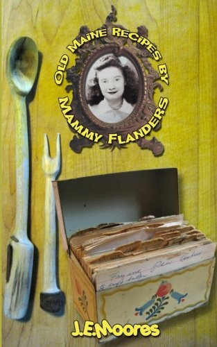 Old Maine Recipes by Mammy Flanders: Compiled with short stories by J. E. Moores