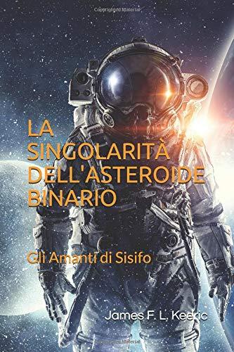 La singolarità dell'asteroide binario: gli Amanti di Sisifo Copertina flessibile – 28 apr 2018 James F. L. Keeric Independently published 198094220X