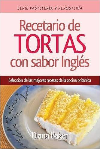 Recetario de Tortas y Pasteles con sabor inglés: Una selección de las mejores recetas de la cocina británica (Pastelería y Repostería) (Spanish Edition): ...