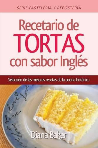 Recetario de Tortas y Pasteles con sabor inglés: Una selección de las mejores recetas de la cocina británica (Pastelería y Repostería) (Spanish Edition)